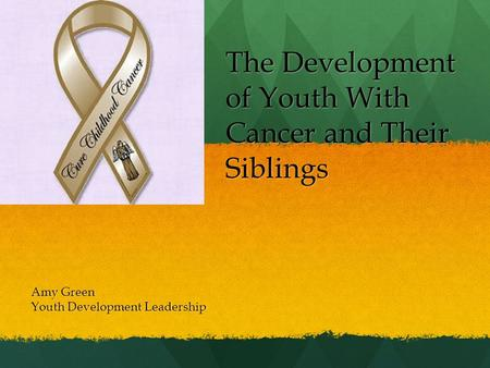 The Development of Youth With Cancer and Their Siblings Amy Green Youth Development Leadership.
