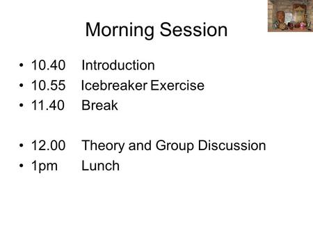Morning Session 10.40Introduction 10.55 Icebreaker Exercise 11.40Break 12.00Theory and Group Discussion 1pmLunch.