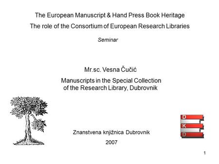1 The European Manuscript & Hand Press Book Heritage The role of the Consortium of European Research Libraries Znanstvena knjižnica Dubrovnik 2007 Seminar.
