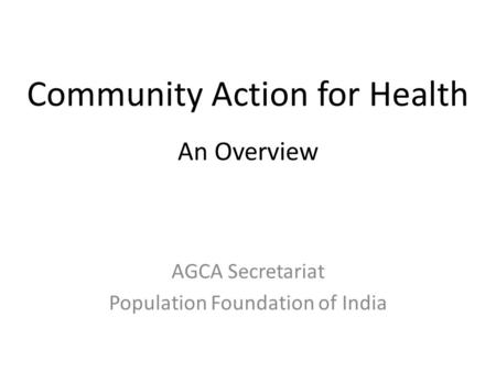 Community Action for Health An Overview AGCA Secretariat Population Foundation of India.