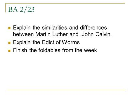 BA 2/23 Explain the similarities and differences between Martin Luther and John Calvin. Explain the Edict of Worms Finish the foldables from the week.