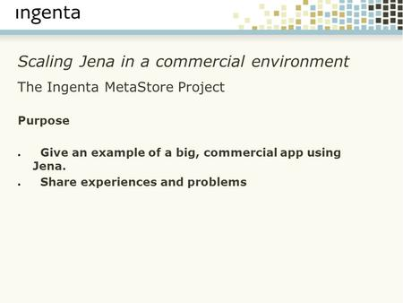 Scaling Jena in a commercial environment The Ingenta MetaStore Project Purpose ● Give an example of a big, commercial app using Jena. ● Share experiences.