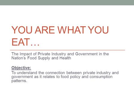 YOU ARE WHAT YOU EAT… The Impact of Private Industry and Government in the Nation's Food Supply and Health Objective: To understand the connection between.