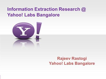 Information Extraction Yahoo! Labs Bangalore Rajeev Rastogi Yahoo! Labs Bangalore.