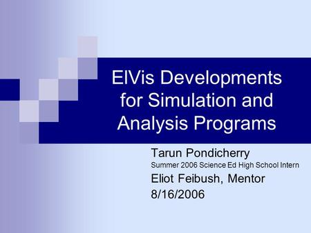 ElVis Developments for Simulation and Analysis Programs Tarun Pondicherry Summer 2006 Science Ed High School Intern Eliot Feibush, Mentor 8/16/2006.