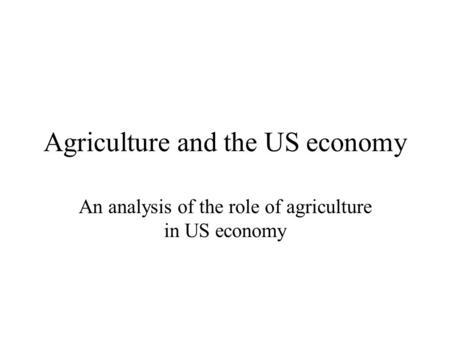 Agriculture and the US economy An analysis of the role of agriculture in US economy.