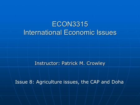 ECON3315 International Economic Issues Instructor: Patrick M. Crowley Issue 8: Agriculture issues, the CAP and Doha.