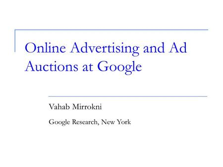 Online Advertising and Ad Auctions at Google Vahab Mirrokni Google Research, New York.