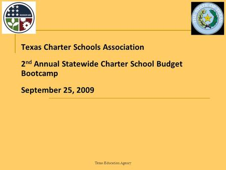 Texas Education Agency Texas Charter Schools Association 2 nd Annual Statewide Charter School Budget Bootcamp September 25, 2009.
