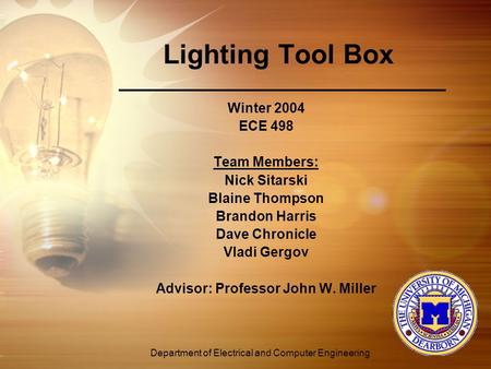 Department of Electrical and Computer Engineering Lighting Tool Box Winter 2004 ECE 498 Team Members: Nick Sitarski Blaine Thompson Brandon Harris Dave.