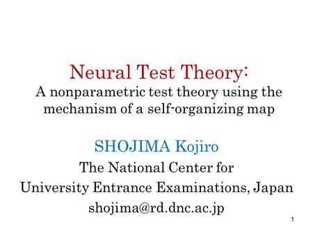 Neural Test Theory: A nonparametric test theory using the mechanism of a self-organizing map SHOJIMA Kojiro The National Center for University Entrance.