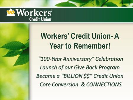 "Workers' Credit Union- A Year to Remember! ""100-Year Anniversary"" Celebration ""100-Year Anniversary"" Celebration Launch of our Give Back Program Became."
