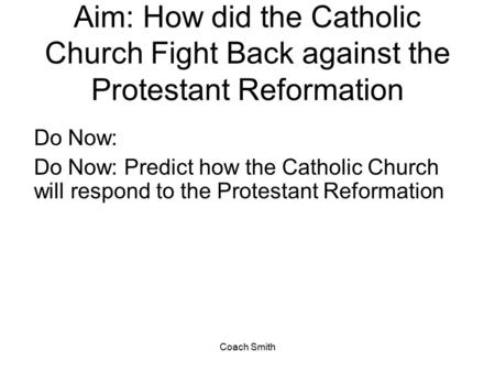 Coach Smith Aim: How did the Catholic Church Fight Back against the Protestant Reformation Do Now: Do Now: Predict how the Catholic Church will respond.
