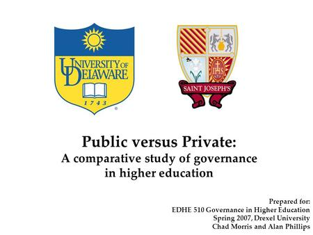 Public versus Private: A comparative study of governance in higher education Prepared for: EDHE 510 Governance in Higher Education Spring 2007, Drexel.