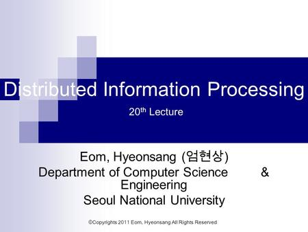 ©Copyrights 2011 Eom, Hyeonsang All Rights Reserved Distributed Information Processing 20 th Lecture Eom, Hyeonsang ( 엄현상 ) Department of Computer Science.