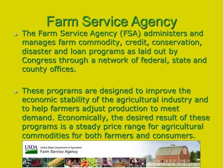 Farm Service Agency  The Farm Service Agency (FSA) administers and manages farm commodity, credit, conservation, disaster and loan programs as laid out.