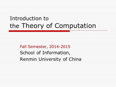 Introduction to the Theory of Computation Fall Semester, 2014-2015 School of Information, Renmin University of China.