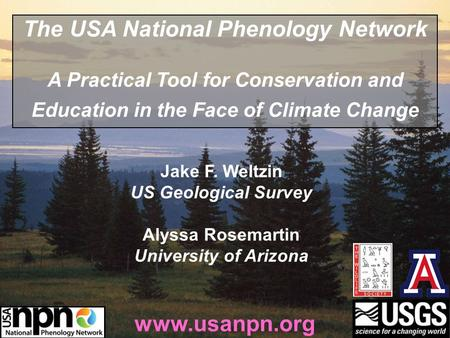 Jake F. Weltzin US Geological Survey Alyssa Rosemartin University of Arizona www.usanpn.org The USA National Phenology Network A Practical Tool for Conservation.