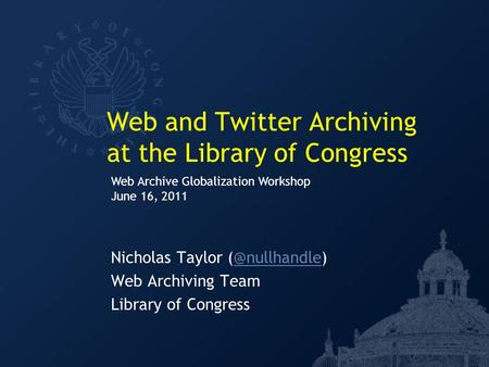 Web and Twitter Archiving at the Library of Congress Nicholas Taylor Web Archiving Team Library of Congress Web Archive Globalization.