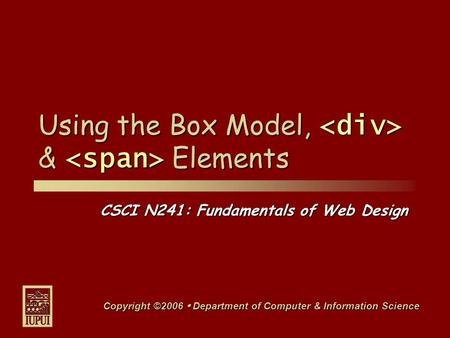 CSCI N241: Fundamentals of Web Design Copyright ©2006  Department of Computer & Information Science Using the Box Model, & Elements.