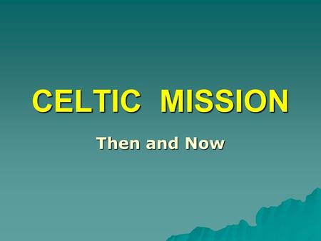CELTIC MISSION Then and Now.