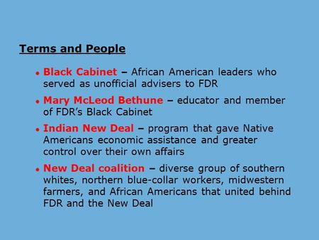 Terms and People ● Black Cabinet – African American leaders who served as unofficial advisers to FDR ● Mary McLeod Bethune – educator and member of FDR's.