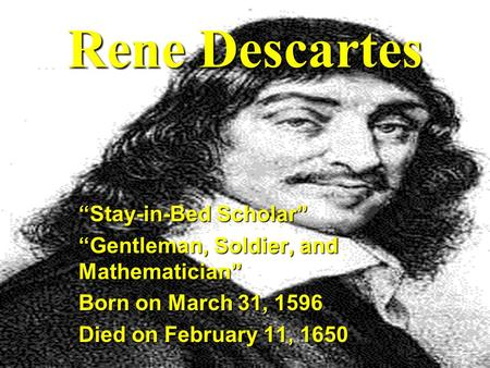 "Rene Descartes ""Stay-in-Bed Scholar"" ""Gentleman, Soldier, and Mathematician"" Born on March 31, 1596 Died on February 11, 1650."