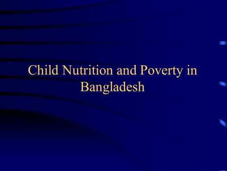 Child Nutrition and Poverty in Bangladesh. Status of Child Malnutrition Child malnutrition rates in Bangladesh are very high. Nearly one-half of all children.