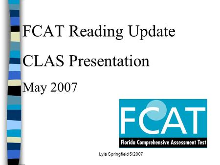 Lyla Springfield 5/2007 FCAT Reading Update CLAS Presentation May 2007.