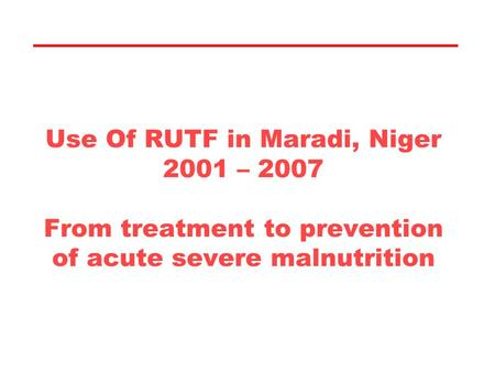 Use Of RUTF in Maradi, Niger 2001 – 2007 From treatment to prevention of acute severe malnutrition.