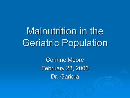 Malnutrition in the Geriatric Population Corinne Moore February 23, 2006 Dr. Gariola.