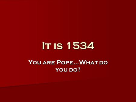 You are Pope…What do you do? It is 1534. The Church's Response to the Protestant Reformation.