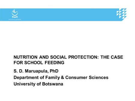 NUTRITION AND SOCIAL PROTECTION: THE CASE FOR SCHOOL FEEDING S. D. Maruapula, PhD Department of Family & Consumer Sciences University of Botswana.