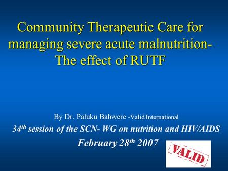 Community Therapeutic Care for managing severe acute malnutrition- The effect of RUTF By Dr. Paluku Bahwere -Valid International 34 th session of the SCN-