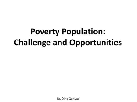 Poverty Population: Challenge and Opportunities Dr. Dina Qahwaji.