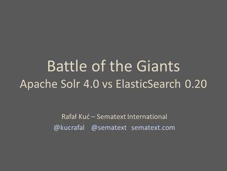 Battle of the Giants Apache Solr 4.0 vs ElasticSearch 0.20 Rafał Kuć –  sematext.com.