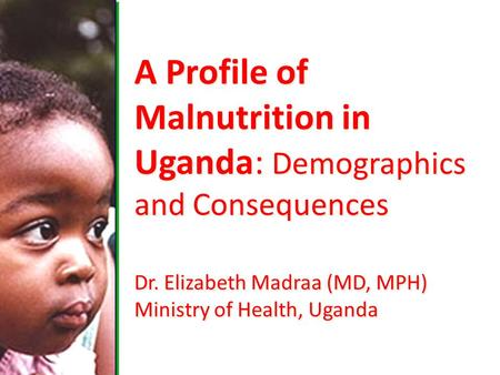 A Profile of Malnutrition in Uganda: Demographics and Consequences Dr. Elizabeth Madraa (MD, MPH) Ministry of Health, Uganda.