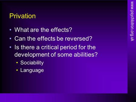 Privation What are the effects? Can the effects be reversed? Is there a critical period for the development of some abilities? Sociability Language www.psychlotron.org.uk.