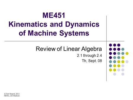 ME451 Kinematics and Dynamics of Machine Systems Review of Linear Algebra 2.1 through 2.4 Th, Sept. 08 © Dan Negrut, 2011 ME451, UW-Madison TexPoint fonts.
