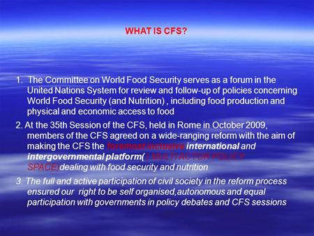 WHAT IS CFS? 1. The Committee on World Food Security serves as a forum in the United Nations System for review and follow-up of policies concerning World.
