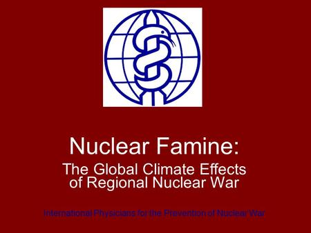 Nuclear Famine: The Global Climate Effects of Regional Nuclear War International Physicians for the Prevention of Nuclear War.