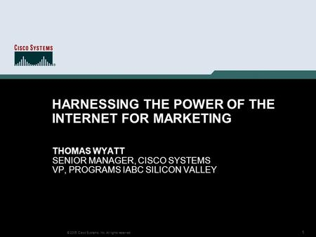 1 © 2005 Cisco Systems, Inc. All rights reserved. HARNESSING THE POWER OF THE INTERNET FOR MARKETING THOMAS WYATT SENIOR MANAGER, CISCO SYSTEMS VP, PROGRAMS.
