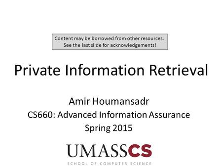 Private Information Retrieval Amir Houmansadr CS660: Advanced Information Assurance Spring 2015 Content may be borrowed from other resources. See the last.