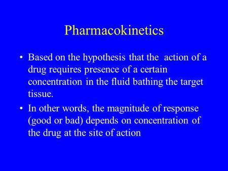 Pharmacokinetics Based on the hypothesis that the action of a drug requires presence of a certain concentration in the fluid bathing the target tissue.