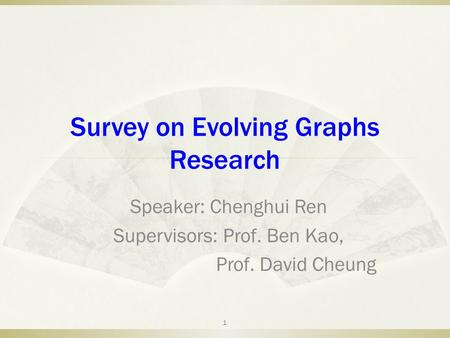 Survey on Evolving Graphs Research Speaker: Chenghui Ren Supervisors: Prof. Ben Kao, Prof. David Cheung 1.