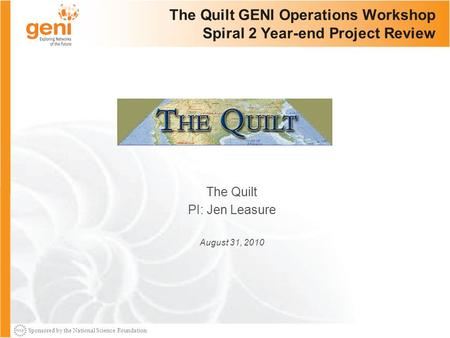 Sponsored by the National Science Foundation The Quilt GENI Operations Workshop Spiral 2 Year-end Project Review The Quilt PI: Jen Leasure August 31, 2010.
