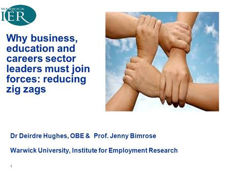 Why business, education and careers sector leaders must join forces: reducing zig zags Dr Deirdre Hughes, OBE & Prof. Jenny Bimrose Warwick University,
