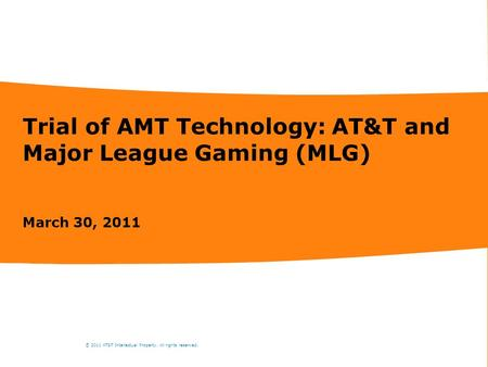 Trial of AMT Technology: AT&T and Major League Gaming (MLG) March 30, 2011 © 2011 AT&T Intellectual Property. All rights reserved.
