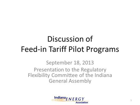 Discussion of Feed-in Tariff Pilot Programs September 18, 2013 Presentation to the Regulatory Flexibility Committee of the Indiana General Assembly 1.