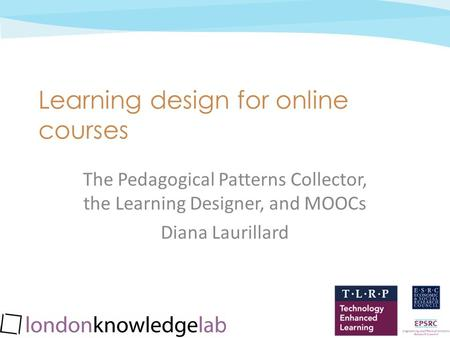 Jan 2013 cc: by-nc-sa Learning design for online courses The Pedagogical Patterns Collector, the Learning Designer, and MOOCs Diana Laurillard.